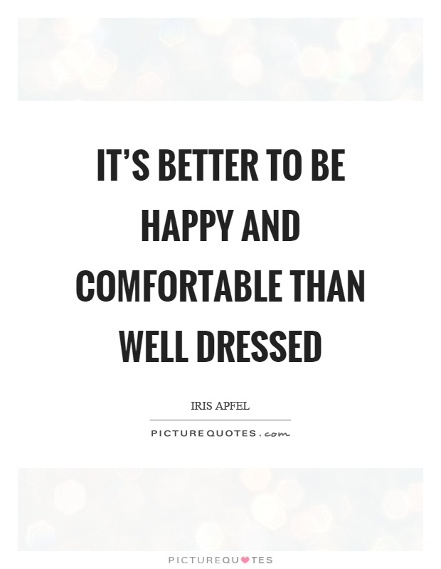 It's better to be happy and comfortable than well dressed Picture Quote #1