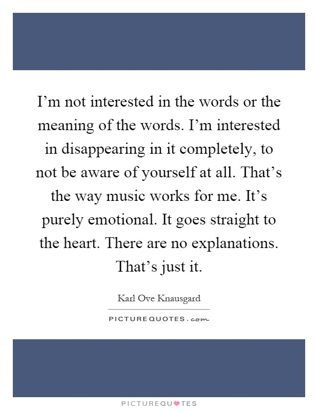 I'm not interested in the words or the meaning of the words. I'm interested in disappearing in it completely, to not be aware of yourself at all. That's the way music works for me. It's purely emotional. It goes straight to the heart. There are no explanations. That's just it Picture Quote #1