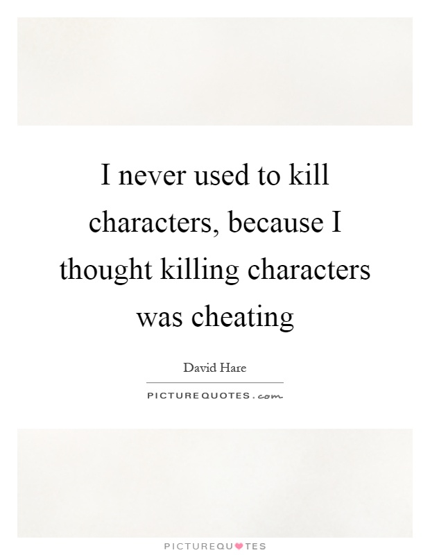 I never used to kill characters, because I thought killing characters was cheating Picture Quote #1
