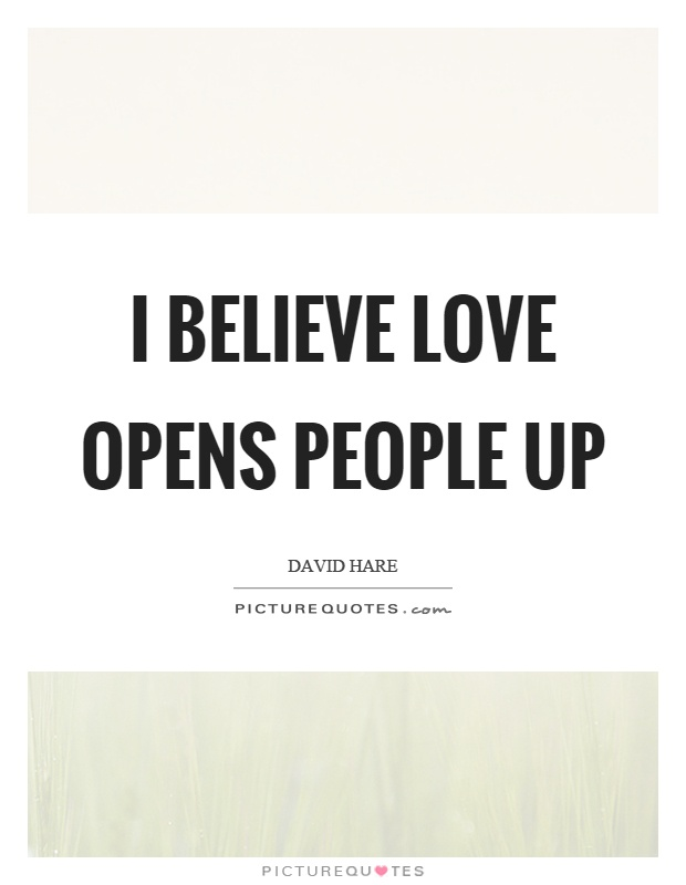 I believe love opens people up Picture Quote #1