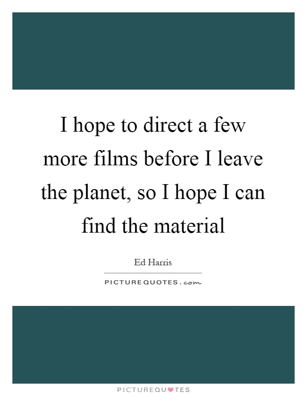 I hope to direct a few more films before I leave the planet, so I hope I can find the material Picture Quote #1