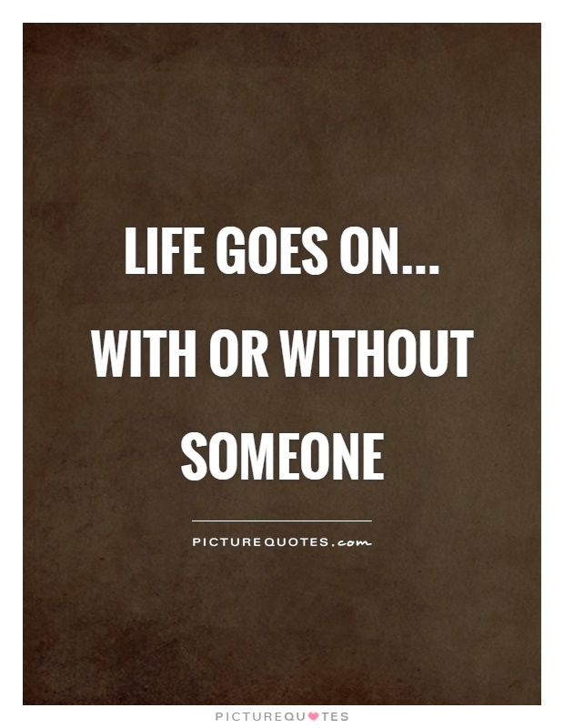 Life goes on... with or without someone Picture Quote #1