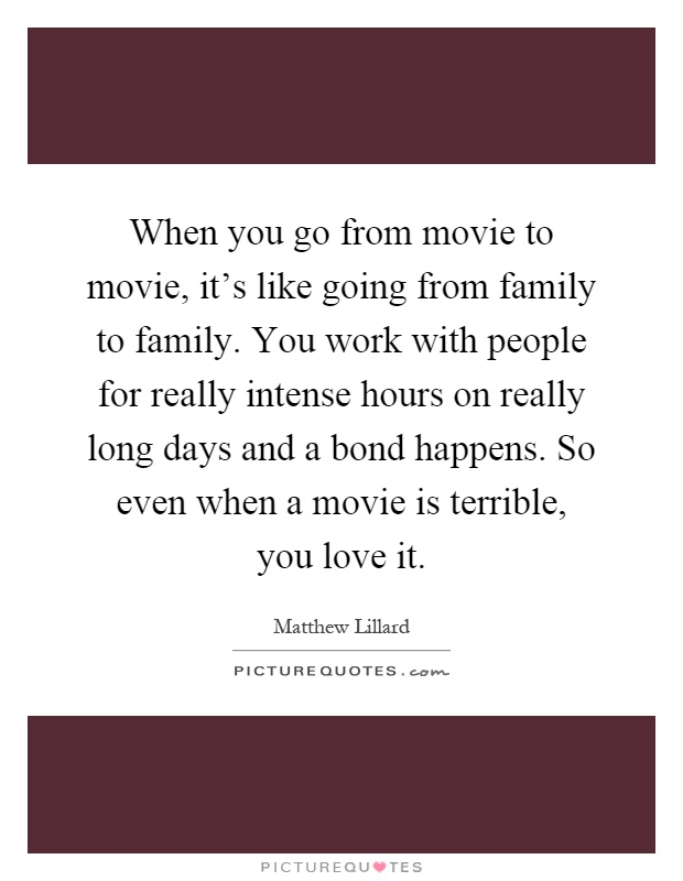 When you go from movie to movie, it's like going from family to family. You work with people for really intense hours on really long days and a bond happens. So even when a movie is terrible, you love it Picture Quote #1