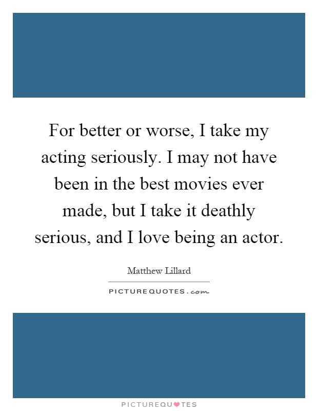 For better or worse, I take my acting seriously. I may not have been in the best movies ever made, but I take it deathly serious, and I love being an actor Picture Quote #1