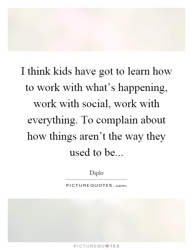 I think kids have got to learn how to work with what's happening, work with social, work with everything. To complain about how things aren't the way they used to be Picture Quote #1