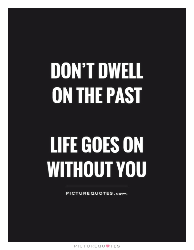Don't dwell on the past   life goes on without you Picture Quote #1