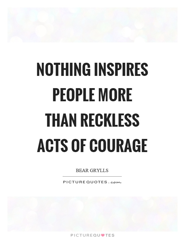 Nothing inspires people more than reckless acts of courage Picture Quote #1