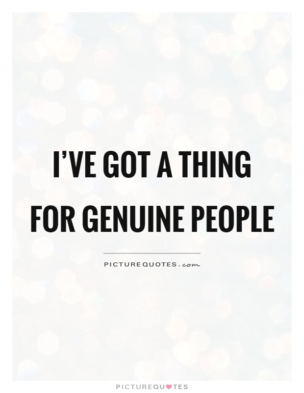 I've got a thing for genuine people Picture Quote #1