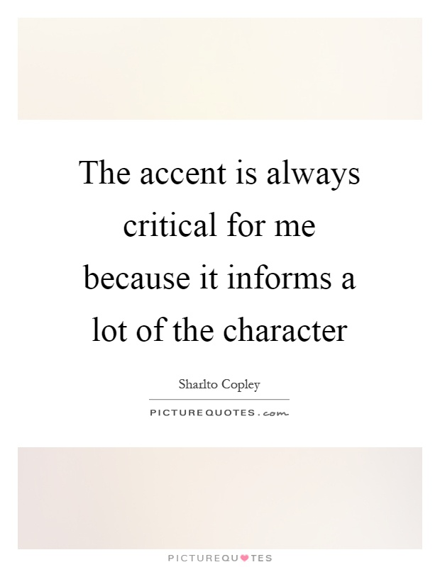 The accent is always critical for me because it informs a lot of the character Picture Quote #1