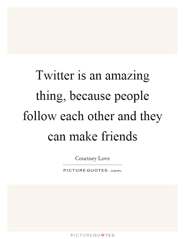 Twitter is an amazing thing, because people follow each other and they can make friends Picture Quote #1