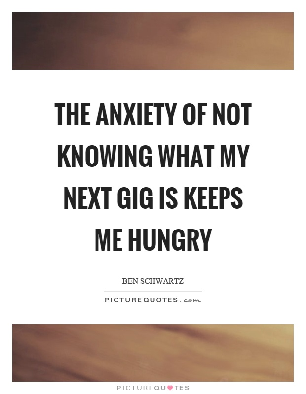 The anxiety of not knowing what my next gig is keeps me hungry Picture Quote #1