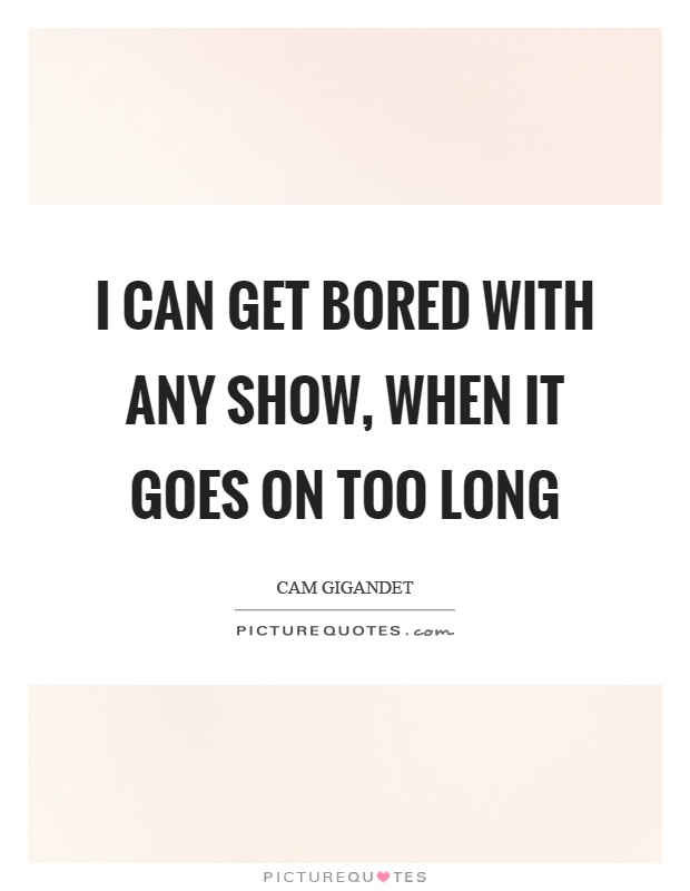 I can get bored with any show, when it goes on too long Picture Quote #1