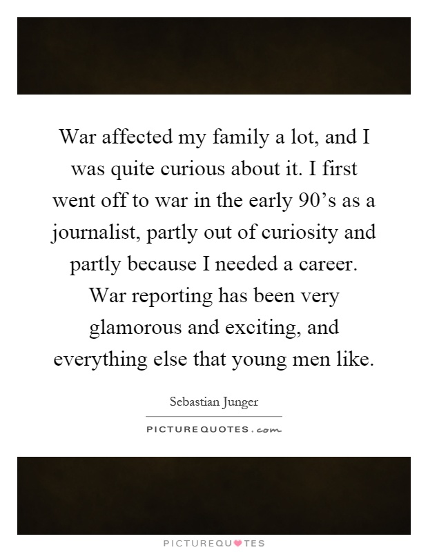 War affected my family a lot, and I was quite curious about it. I first went off to war in the early 90's as a journalist, partly out of curiosity and partly because I needed a career. War reporting has been very glamorous and exciting, and everything else that young men like Picture Quote #1