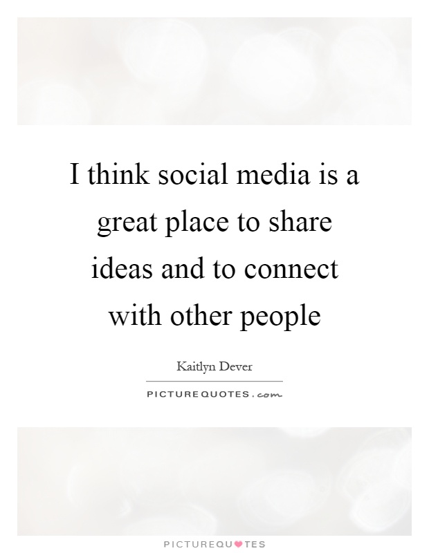 I think social media is a great place to share ideas and to connect with other people Picture Quote #1