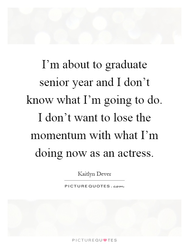 I'm about to graduate senior year and I don't know what I'm going to do. I don't want to lose the momentum with what I'm doing now as an actress Picture Quote #1