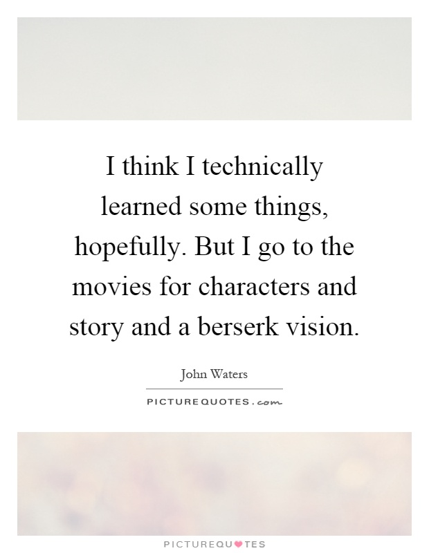 I think I technically learned some things, hopefully. But I go to the movies for characters and story and a berserk vision Picture Quote #1