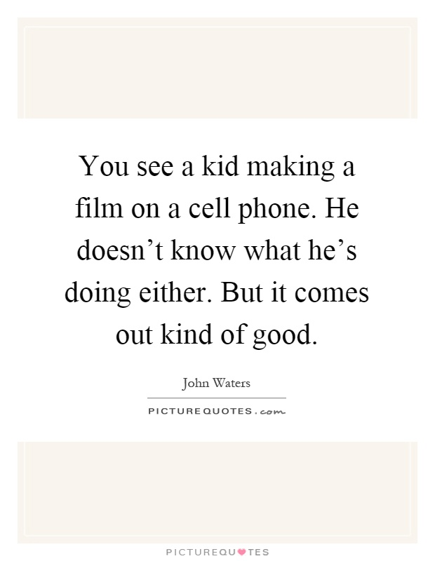You see a kid making a film on a cell phone. He doesn't know what he's doing either. But it comes out kind of good Picture Quote #1