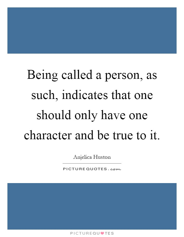 Being called a person, as such, indicates that one should only have one character and be true to it Picture Quote #1
