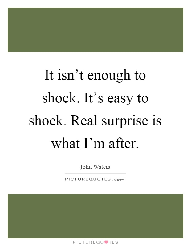 It isn't enough to shock. It's easy to shock. Real surprise is what I'm after Picture Quote #1