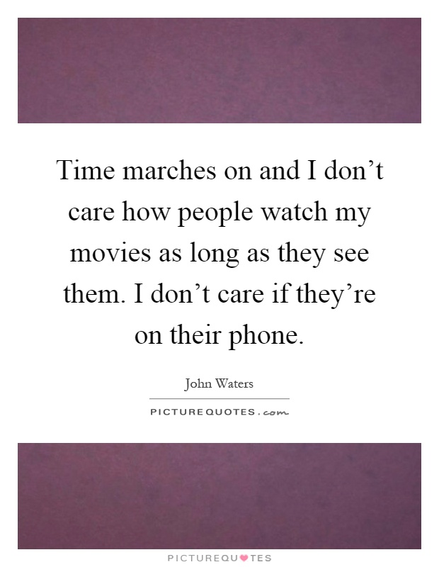 Time marches on and I don't care how people watch my movies as long as they see them. I don't care if they're on their phone Picture Quote #1