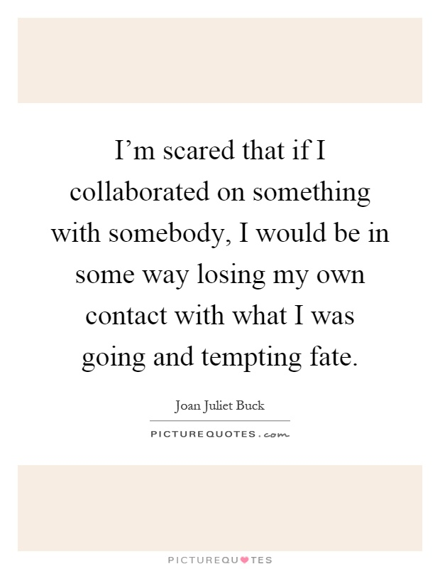I'm scared that if I collaborated on something with somebody, I would be in some way losing my own contact with what I was going and tempting fate Picture Quote #1