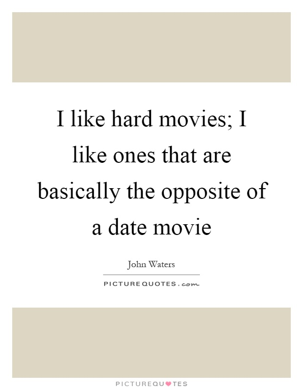 I like hard movies; I like ones that are basically the opposite of a date movie Picture Quote #1