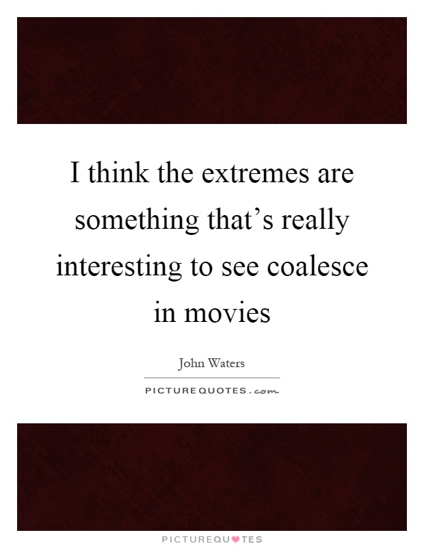 I think the extremes are something that's really interesting to see coalesce in movies Picture Quote #1