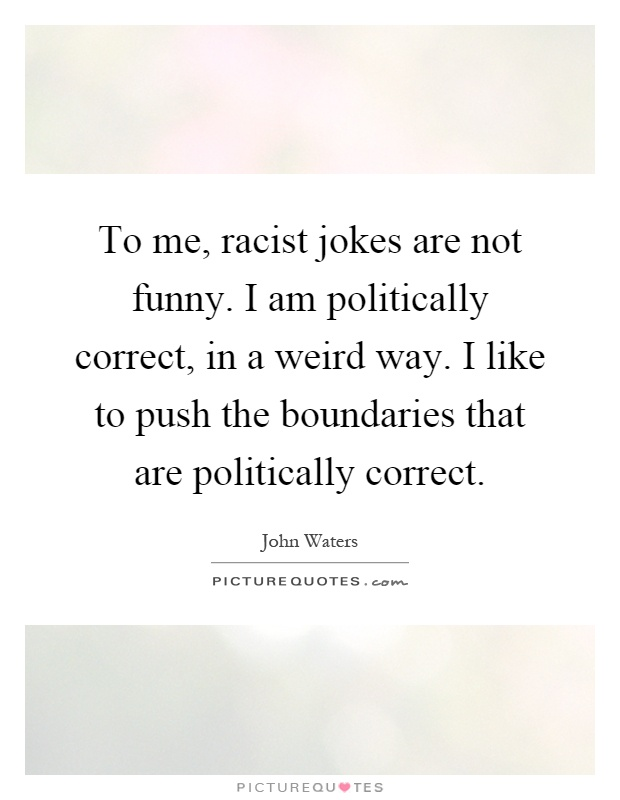 To me, racist jokes are not funny. I am politically correct, in a weird way. I like to push the boundaries that are politically correct Picture Quote #1
