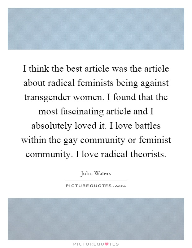 I think the best article was the article about radical feminists being against transgender women. I found that the most fascinating article and I absolutely loved it. I love battles within the gay community or feminist community. I love radical theorists Picture Quote #1