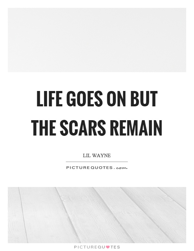 Life goes on but the scars remain Picture Quote #1