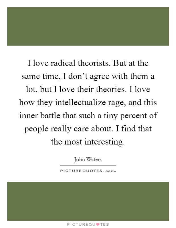 I love radical theorists. But at the same time, I don't agree with them a lot, but I love their theories. I love how they intellectualize rage, and this inner battle that such a tiny percent of people really care about. I find that the most interesting Picture Quote #1