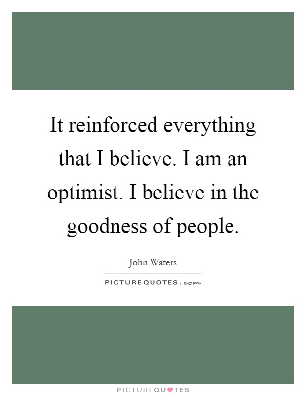 It reinforced everything that I believe. I am an optimist. I believe in the goodness of people Picture Quote #1