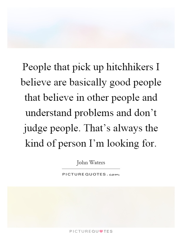 People that pick up hitchhikers I believe are basically good people that believe in other people and understand problems and don't judge people. That's always the kind of person I'm looking for Picture Quote #1