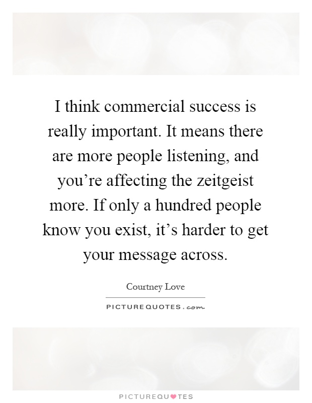 I think commercial success is really important. It means there are more people listening, and you're affecting the zeitgeist more. If only a hundred people know you exist, it's harder to get your message across Picture Quote #1
