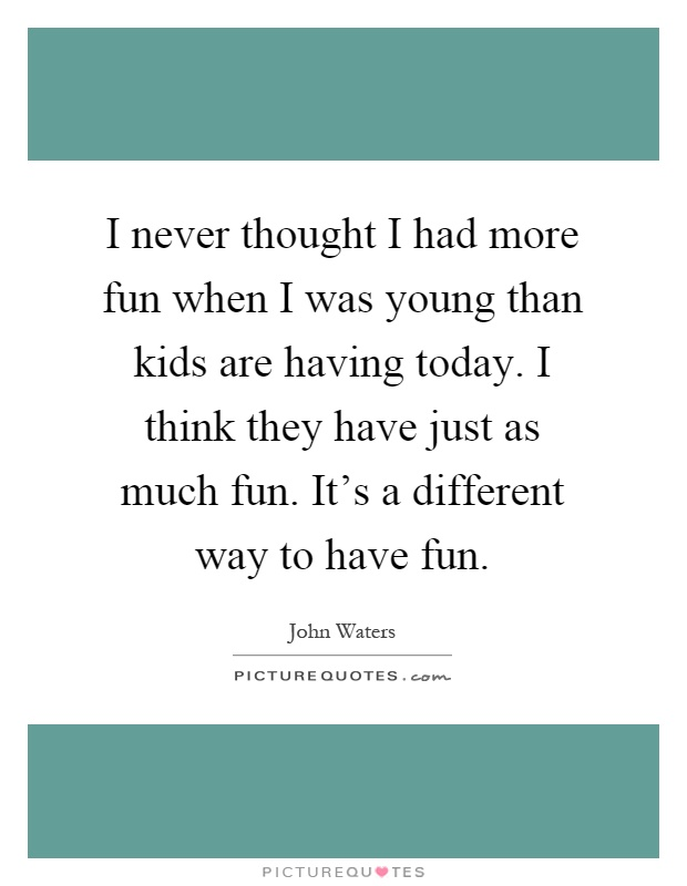 I never thought I had more fun when I was young than kids are having today. I think they have just as much fun. It's a different way to have fun Picture Quote #1