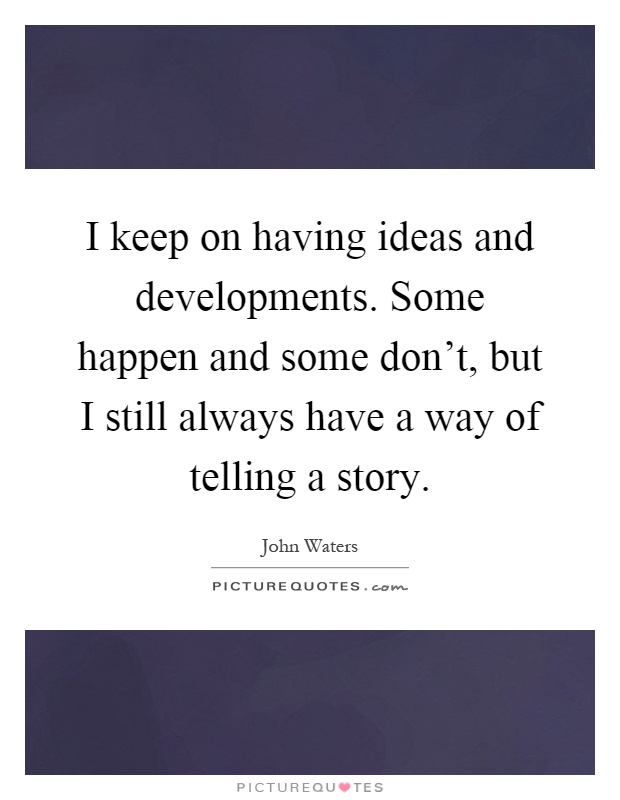 I keep on having ideas and developments. Some happen and some don't, but I still always have a way of telling a story Picture Quote #1