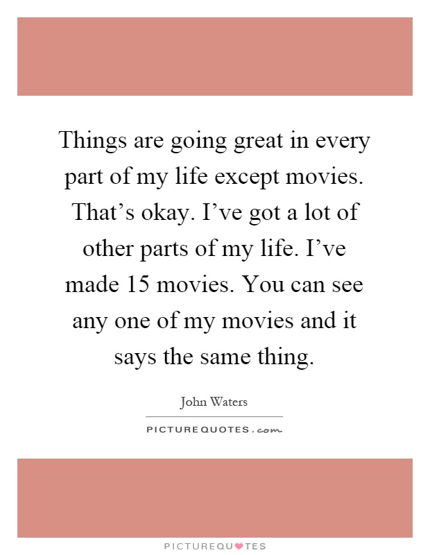 Things are going great in every part of my life except movies. That's okay. I've got a lot of other parts of my life. I've made 15 movies. You can see any one of my movies and it says the same thing Picture Quote #1