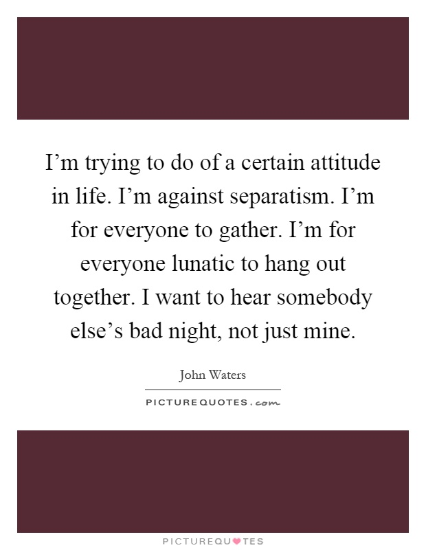 I'm trying to do of a certain attitude in life. I'm against separatism. I'm for everyone to gather. I'm for everyone lunatic to hang out together. I want to hear somebody else's bad night, not just mine Picture Quote #1