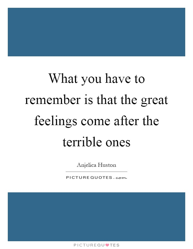 What you have to remember is that the great feelings come after the terrible ones Picture Quote #1