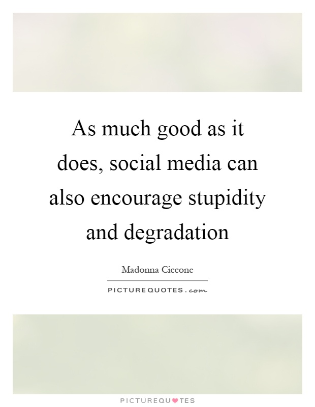 As much good as it does, social media can also encourage stupidity and degradation Picture Quote #1