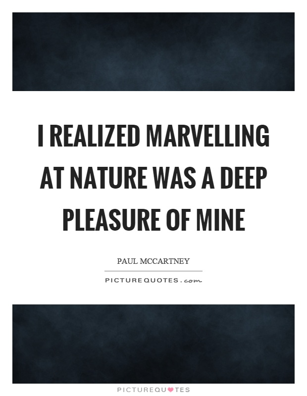 I realized marvelling at nature was a deep pleasure of mine Picture Quote #1