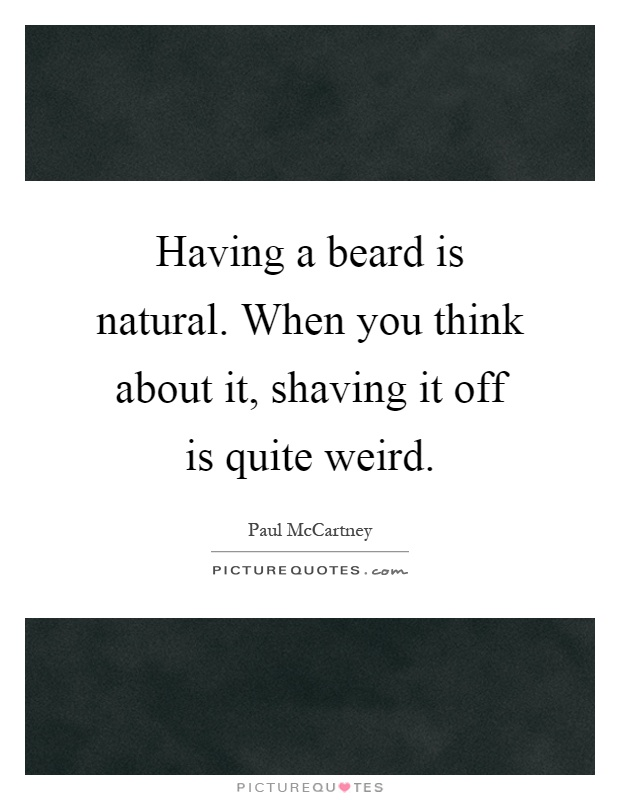 Having a beard is natural. When you think about it, shaving it off is quite weird Picture Quote #1