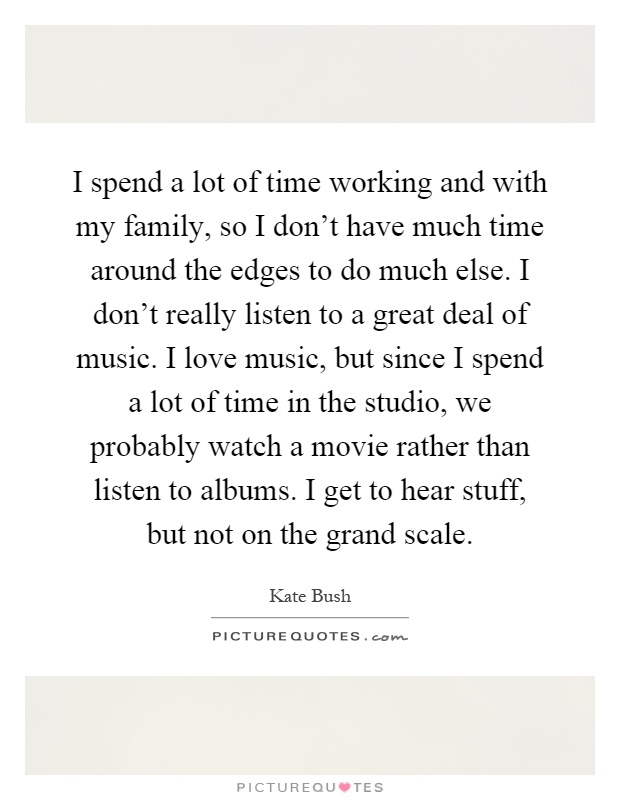 I spend a lot of time working and with my family, so I don't have much time around the edges to do much else. I don't really listen to a great deal of music. I love music, but since I spend a lot of time in the studio, we probably watch a movie rather than listen to albums. I get to hear stuff, but not on the grand scale Picture Quote #1