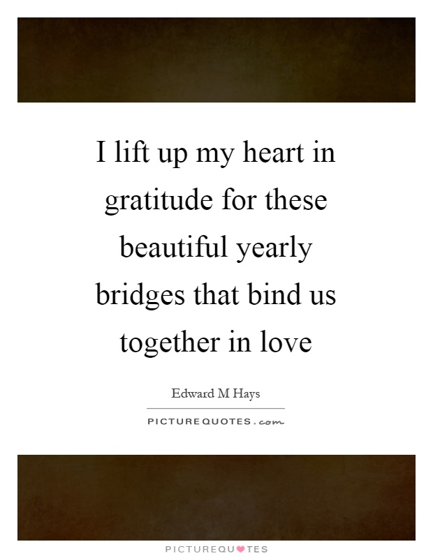 I lift up my heart in gratitude for these beautiful yearly bridges that bind us together in love Picture Quote #1