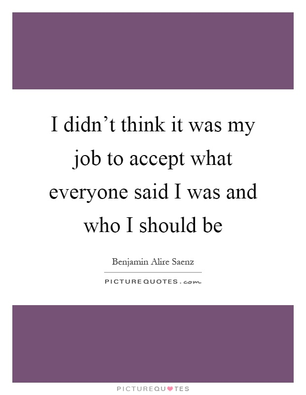 I didn't think it was my job to accept what everyone said I was and who I should be Picture Quote #1