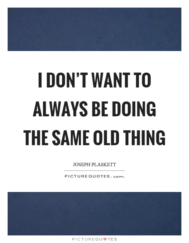 I don't want to always be doing the same old thing Picture Quote #1