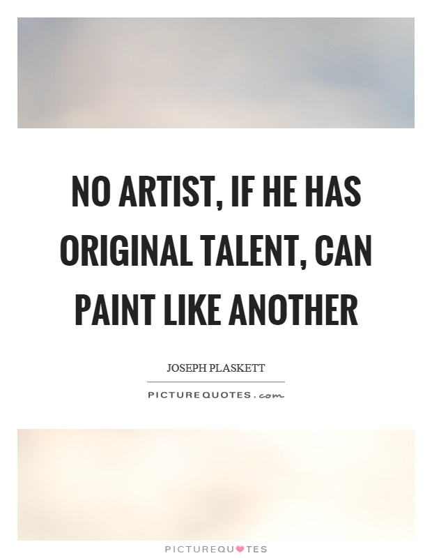 No artist, if he has original talent, can paint like another Picture Quote #1