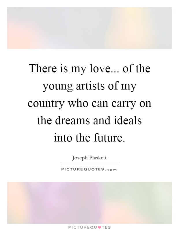 There is my love... of the young artists of my country who can carry on the dreams and ideals into the future Picture Quote #1