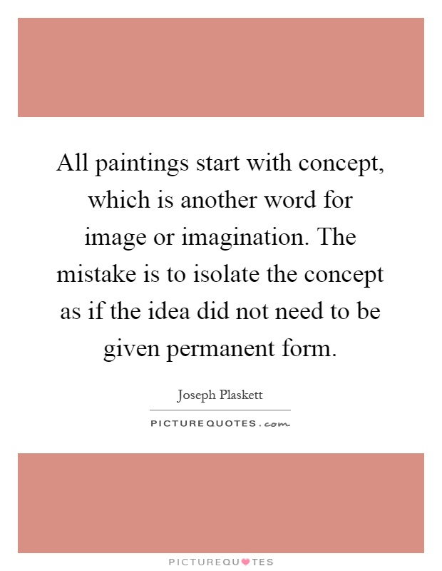 All Paintings Start With Concept Which Is Another Word For Image Or Imagination The Mistake Is To Isolate The Concept As If The Idea Did Not Need To Be