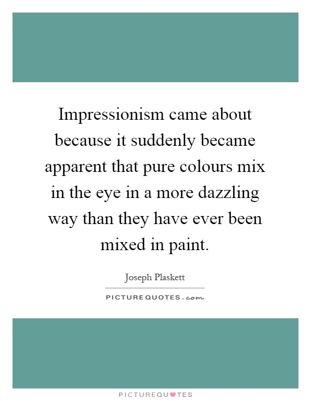 Impressionism came about because it suddenly became apparent that pure colours mix in the eye in a more dazzling way than they have ever been mixed in paint Picture Quote #1